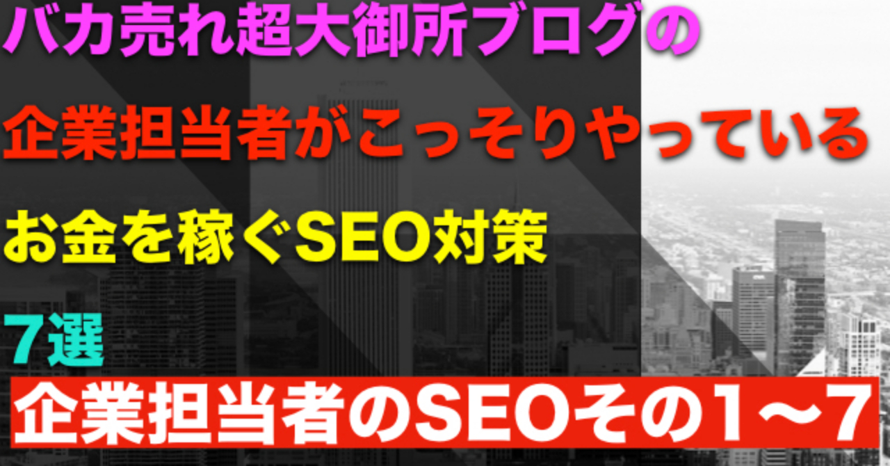 バカ売れ超大御所ブログの企業担当者がこっそりやっているお金を稼ぐSEO対策7選