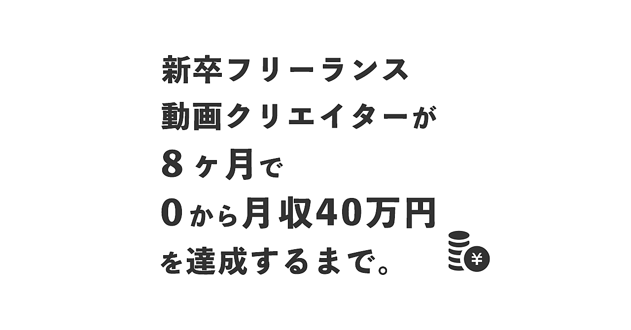 新卒フリーランス動画クリエイターが、8ヶ月で0から月収40万円を達成するまで。
