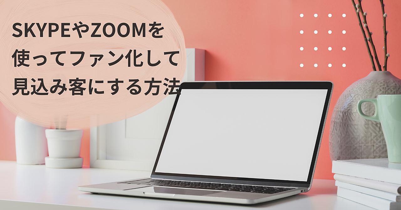 SkypeやZOOMを使ってファン化して見込み客にする方法
