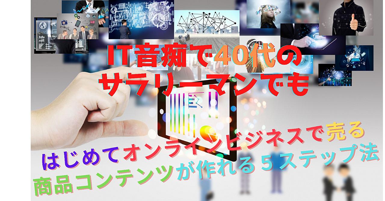 IT音痴で40代のサラリーマンでもはじめてオンラインビジネスで売る商品コンテンツが作れる5ステップ法