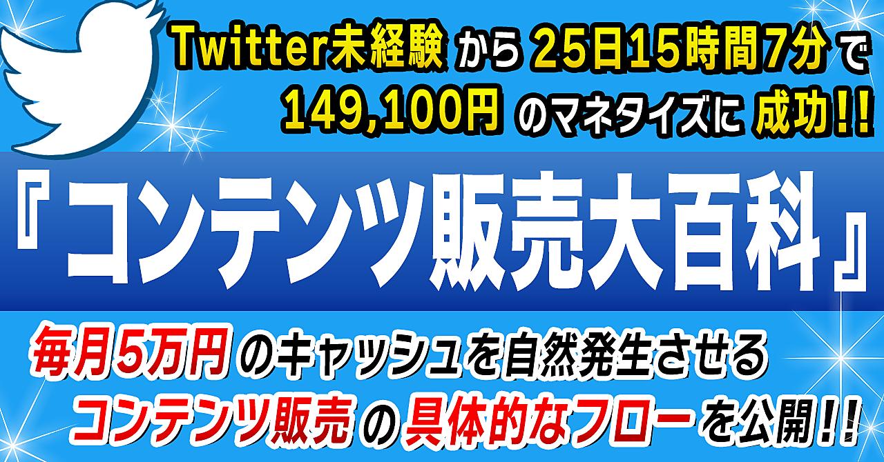 【コンテンツビジネス大百科】Twitter開始25日15時間7分で  149,100円の現金化を成功させた極めて再現性の高いビジネスモデルを公開